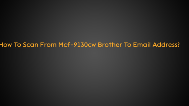 How To Scan From Mcf-9130cw Brother To Email Address?