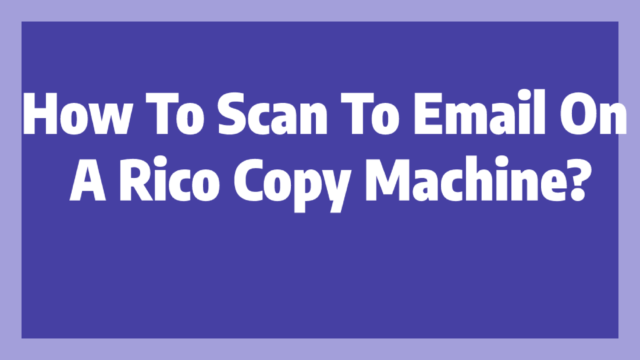 How To Scan To Email On A Rico Copy Machine?