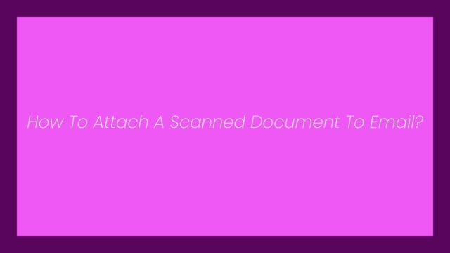 How To Attach A Scanned Document To Email?