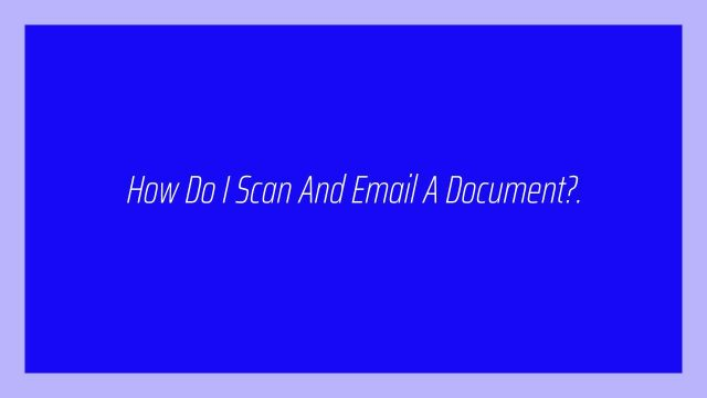 How Do I Scan And Email A Document?