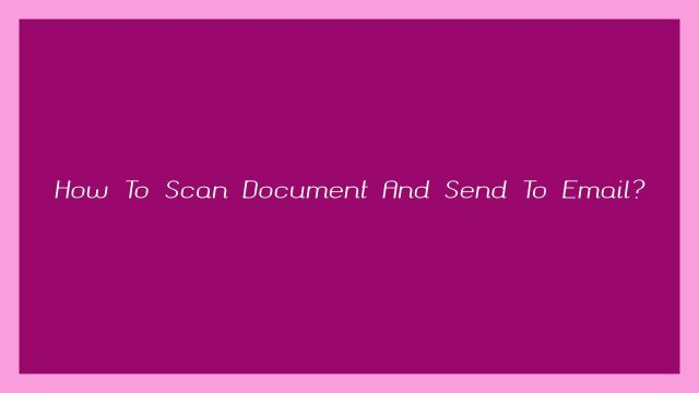 How To Scan Document And Send To Email?