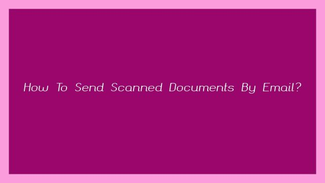 How To Send Scanned Documents By Email?
