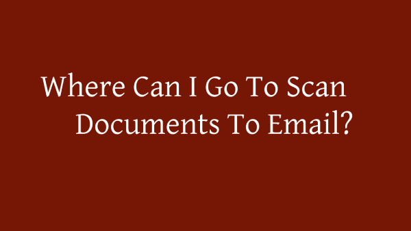 Where Can I Go To Scan Documents To Email